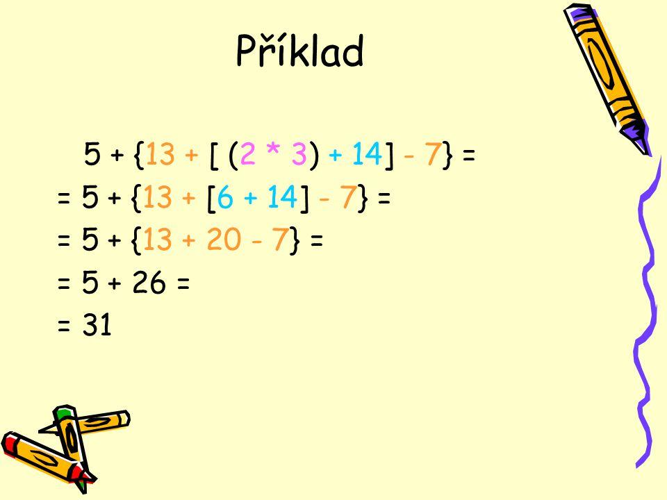 Příklad 5 + {13 + [ (2 * 3) + 14] - 7} = = 5 + {13 + [6 + 14] - 7} =